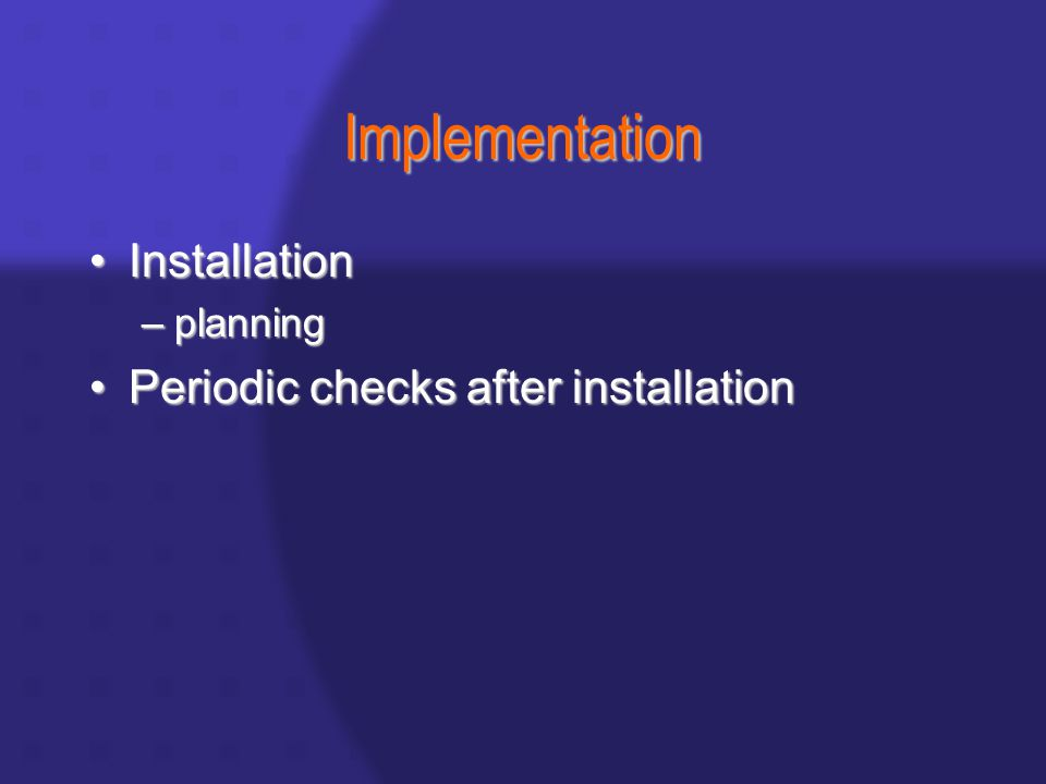Implementation InstallationInstallation –planning Periodic checks after installationPeriodic checks after installation