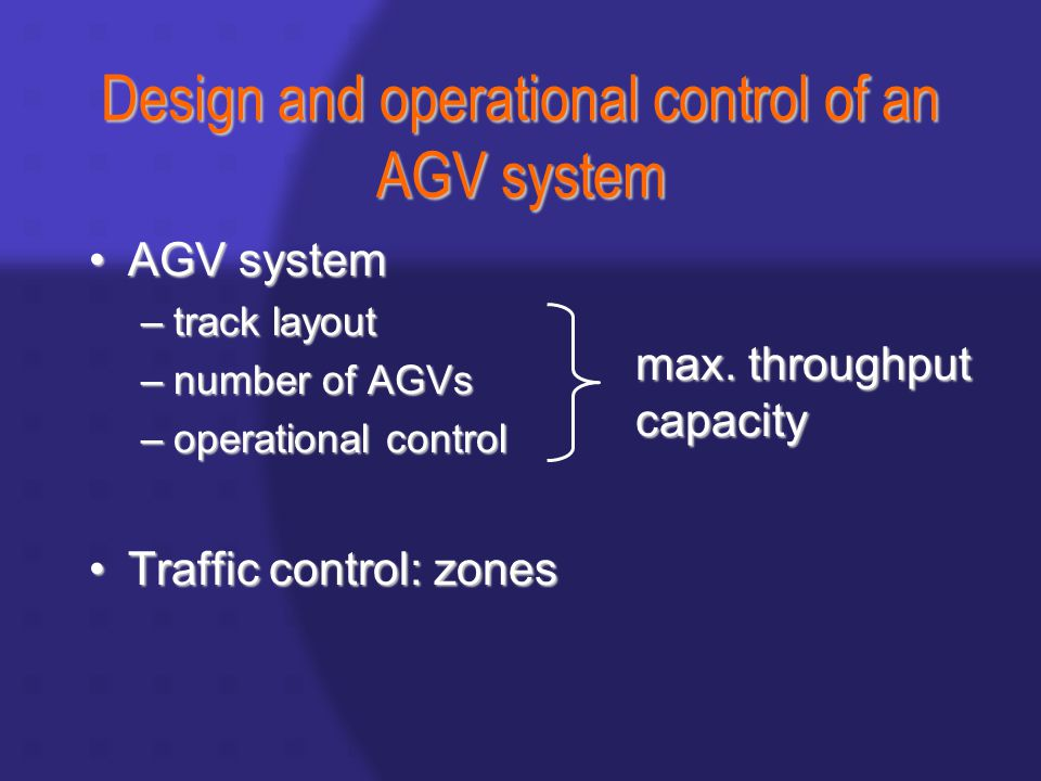 Design and operational control of an AGV system AGV systemAGV system –track layout –number of AGVs –operational control Traffic control: zonesTraffic control: zones max.