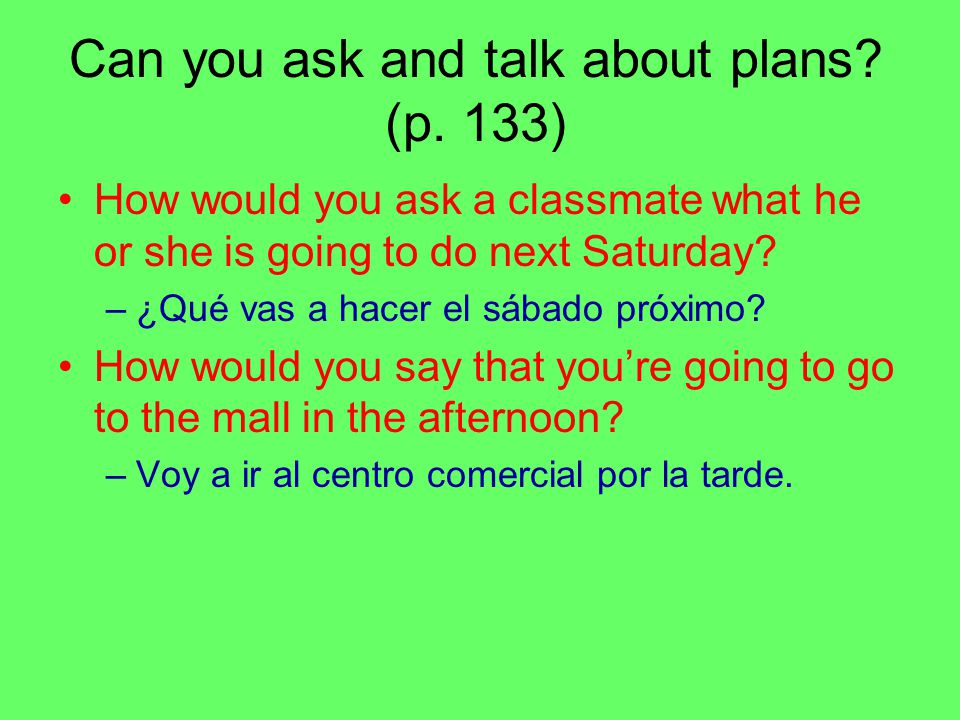 Can you ask and talk about plans? (p. 133) How would you ask a classmate what he or she is going to do next Saturday? –¿Qué vas a hacer el sábado próx