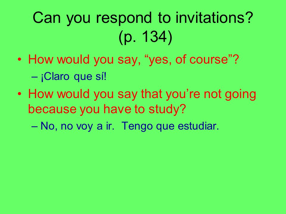 "Can you respond to invitations? (p. 134) How would you say, ""yes, of course""? –¡Claro que sí! How would you say that you're not going because you have"