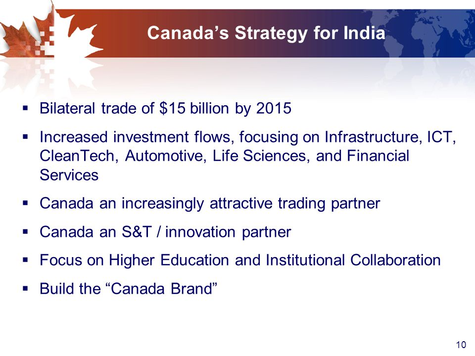 10 Canada's Strategy for India  Bilateral trade of $15 billion by 2015  Increased investment flows, focusing on Infrastructure, ICT, CleanTech, Automotive, Life Sciences, and Financial Services  Canada an increasingly attractive trading partner  Canada an S&T / innovation partner  Focus on Higher Education and Institutional Collaboration  Build the Canada Brand