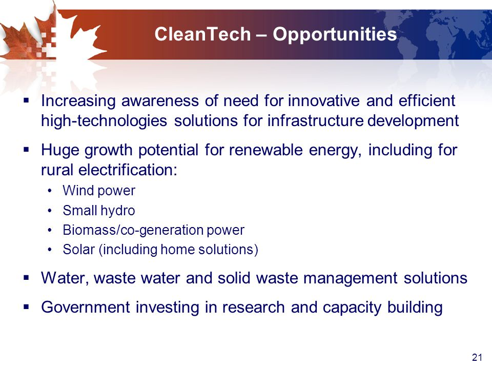 21 CleanTech – Opportunities  Increasing awareness of need for innovative and efficient high-technologies solutions for infrastructure development  Huge growth potential for renewable energy, including for rural electrification: Wind power Small hydro Biomass/co-generation power Solar (including home solutions)  Water, waste water and solid waste management solutions  Government investing in research and capacity building