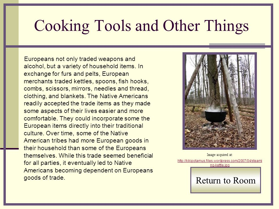 Cooking Tools and Other Things Europeans not only traded weapons and alcohol, but a variety of household items.