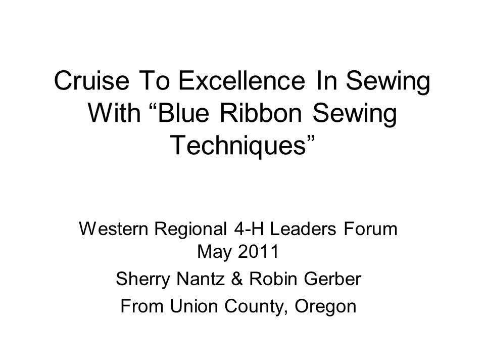 Cruise To Excellence In Sewing With Blue Ribbon Sewing Techniques Western Regional 4-H Leaders Forum May 2011 Sherry Nantz & Robin Gerber From Union County, Oregon