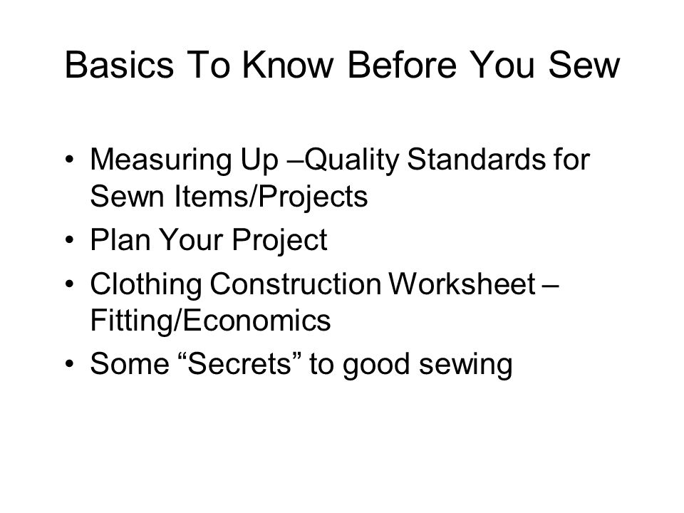 Basics To Know Before You Sew Measuring Up –Quality Standards for Sewn Items/Projects Plan Your Project Clothing Construction Worksheet – Fitting/Economics Some Secrets to good sewing