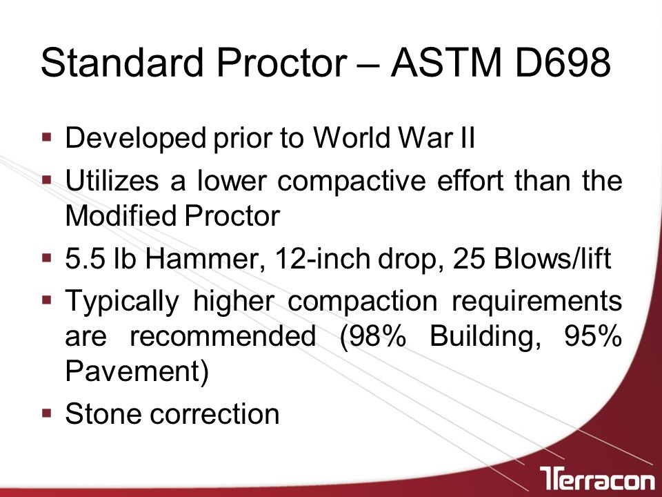 Standard Proctor – ASTM D698  Developed prior to World War II  Utilizes a lower compactive effort than the Modified Proctor  5.5 lb Hammer, 12-inch drop, 25 Blows/lift  Typically higher compaction requirements are recommended (98% Building, 95% Pavement)  Stone correction
