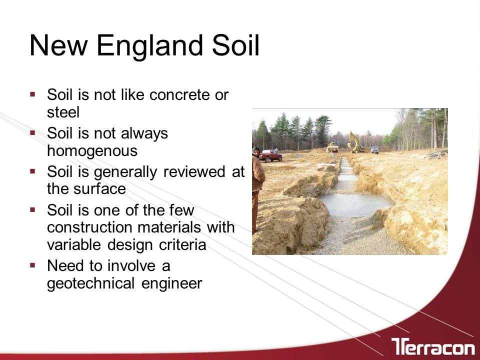 New England Soil  Soil is not like concrete or steel  Soil is not always homogenous  Soil is generally reviewed at the surface  Soil is one of the few construction materials with variable design criteria  Need to involve a geotechnical engineer