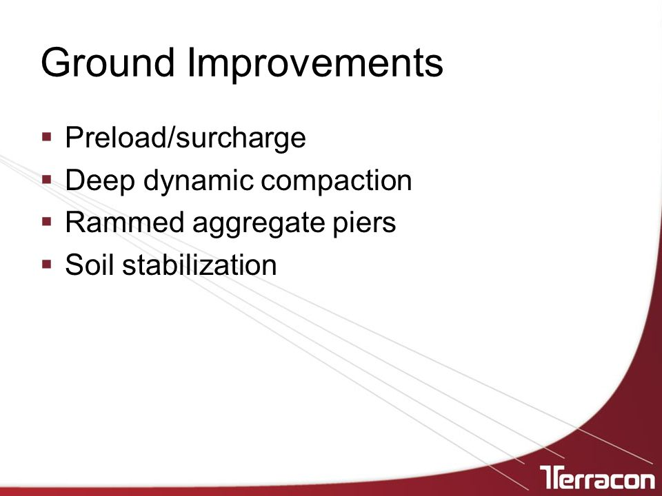 Ground Improvements  Preload/surcharge  Deep dynamic compaction  Rammed aggregate piers  Soil stabilization