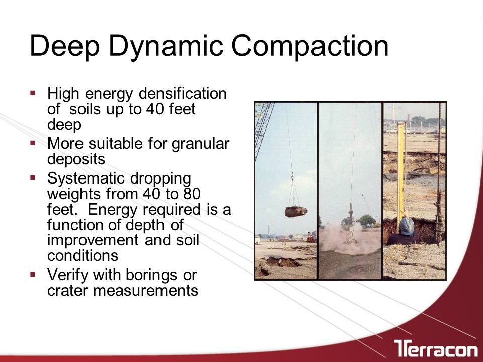 Deep Dynamic Compaction  High energy densification of soils up to 40 feet deep  More suitable for granular deposits  Systematic dropping weights from 40 to 80 feet.