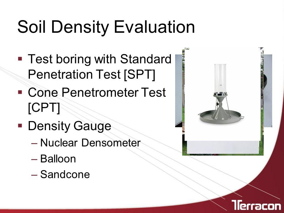 Soil Density Evaluation  Test boring with Standard Penetration Test [SPT]  Cone Penetrometer Test [CPT]  Density Gauge –Nuclear Densometer –Balloon