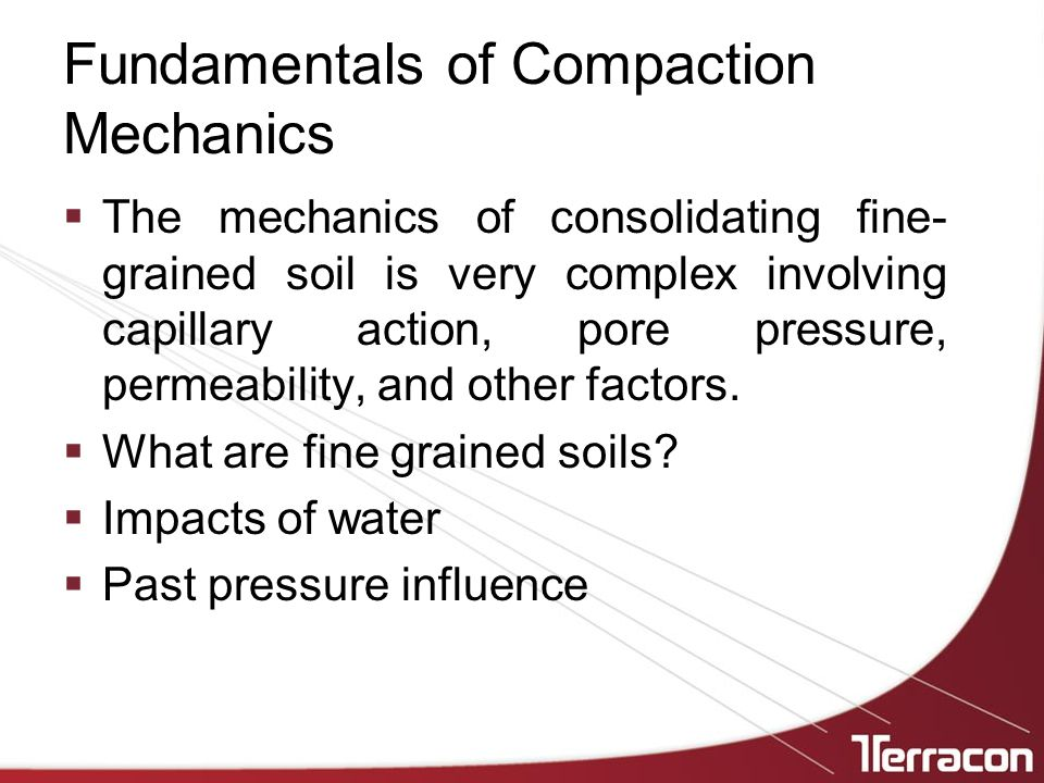 Fundamentals of Compaction Mechanics  The mechanics of consolidating fine- grained soil is very complex involving capillary action, pore pressure, permeability, and other factors.