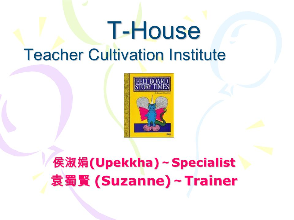 侯淑娟 (Upekkha) ~ Specialist 袁蜀賢 (Suzanne) ~ Trainer T-House Teacher Cultivation Institute