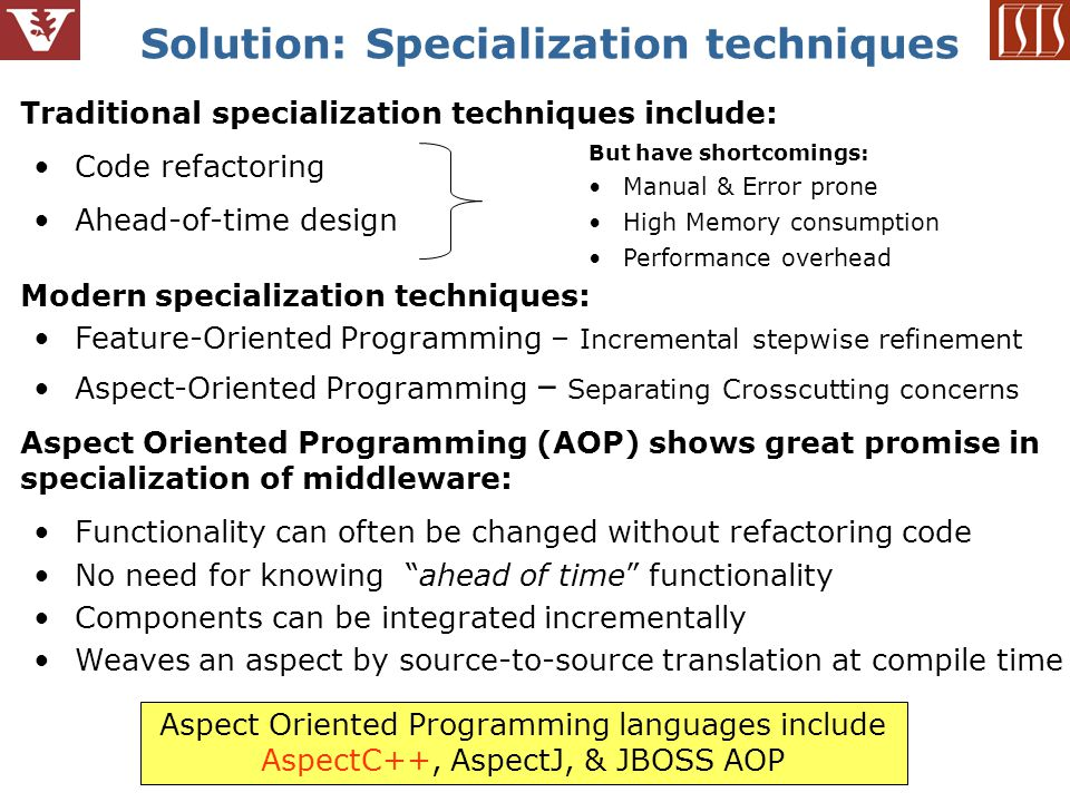 4 Solution: Specialization techniques Traditional specialization techniques include: Code refactoring Ahead-of-time design Modern specialization techniques: Feature-Oriented Programming – Incremental stepwise refinement Aspect-Oriented Programming – Separating Crosscutting concerns Aspect Oriented Programming (AOP) shows great promise in specialization of middleware: Functionality can often be changed without refactoring code No need for knowing ahead of time functionality Components can be integrated incrementally Weaves an aspect by source-to-source translation at compile time Aspect Oriented Programming languages include AspectC++, AspectJ, & JBOSS AOP But have shortcomings: Manual & Error prone High Memory consumption Performance overhead