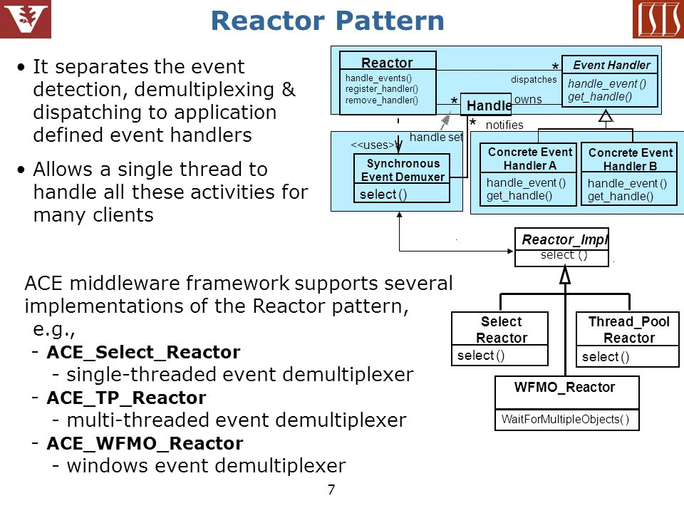 7 Reactor Pattern It separates the event detection, demultiplexing & dispatching to application defined event handlers Allows a single thread to handle all these activities for many clients Handle owns dispatches * notifies * * handle set Reactor handle_events() register_handler() remove_handler() Event Handler handle_event () get_handle() Concrete Event Handler A handle_event () get_handle() Concrete Event Handler B handle_event () get_handle() Synchronous Event Demuxer select () > Reactor_Impl select () Select Reactor select () WFMO_Reactor WaitForMultipleObjects( ) Thread_Pool Reactor select () ACE middleware framework supports several implementations of the Reactor pattern, e.g., - ACE_Select_Reactor - single-threaded event demultiplexer - ACE_TP_Reactor - multi-threaded event demultiplexer - ACE_WFMO_Reactor - windows event demultiplexer
