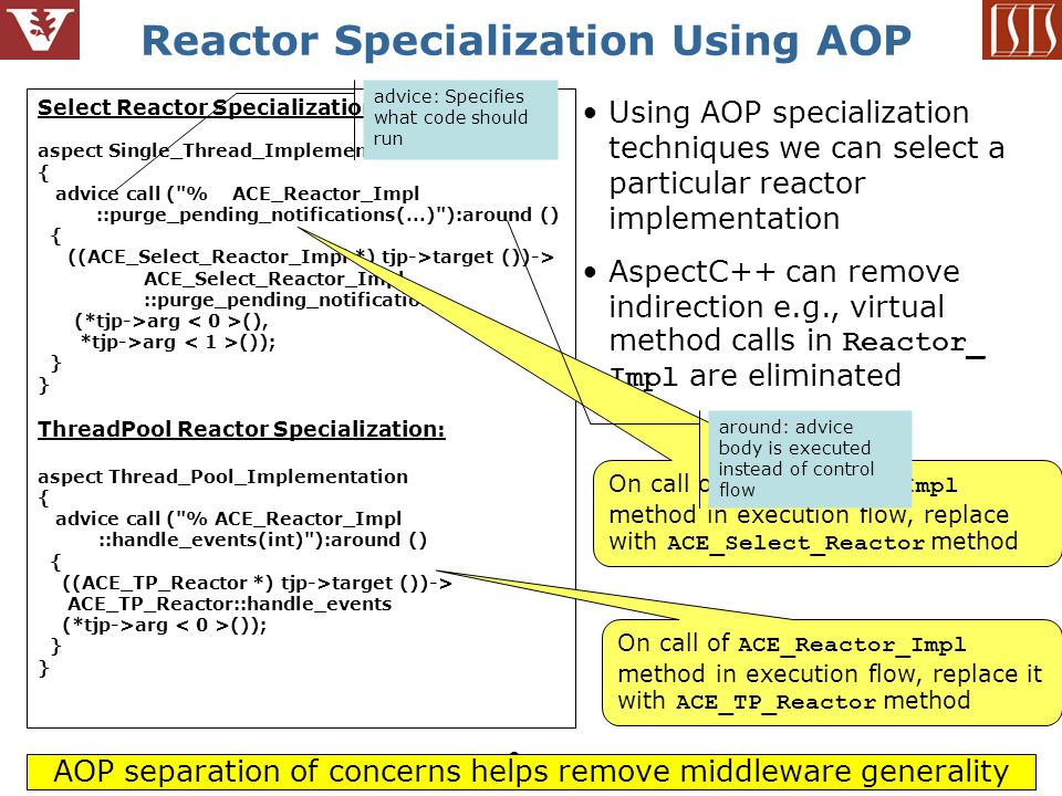 9 Reactor Specialization Using AOP Using AOP specialization techniques we can select a particular reactor implementation AspectC++ can remove indirection e.g., virtual method calls in Reactor_ Impl are eliminated Select Reactor Specialization: aspect Single_Thread_Implementation { advice call ( % ACE_Reactor_Impl ::purge_pending_notifications(...) ):around () { ((ACE_Select_Reactor_Impl *) tjp->target ())-> ACE_Select_Reactor_Impl ::purge_pending_notifications (*tjp->arg (), *tjp->arg ()); } ThreadPool Reactor Specialization: aspect Thread_Pool_Implementation { advice call ( % ACE_Reactor_Impl ::handle_events(int) ):around () { ((ACE_TP_Reactor *) tjp->target ())-> ACE_TP_Reactor::handle_events (*tjp->arg ()); } On call of ACE_Reactor_Impl method in execution flow, replace with ACE_Select_Reactor method On call of ACE_Reactor_Impl method in execution flow, replace it with ACE_TP_Reactor method AOP separation of concerns helps remove middleware generality advice: Specifies what code should run around: advice body is executed instead of control flow