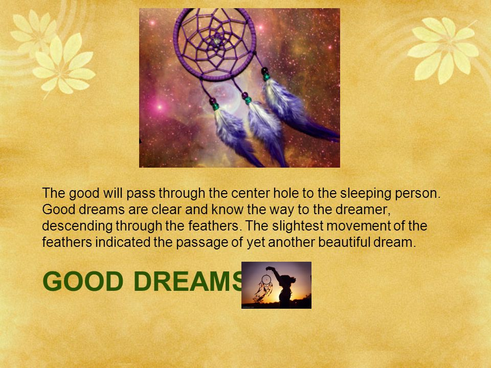 GOOD DREAMS The good will pass through the center hole to the sleeping person. Good dreams are clear and know the way to the dreamer, descending throu