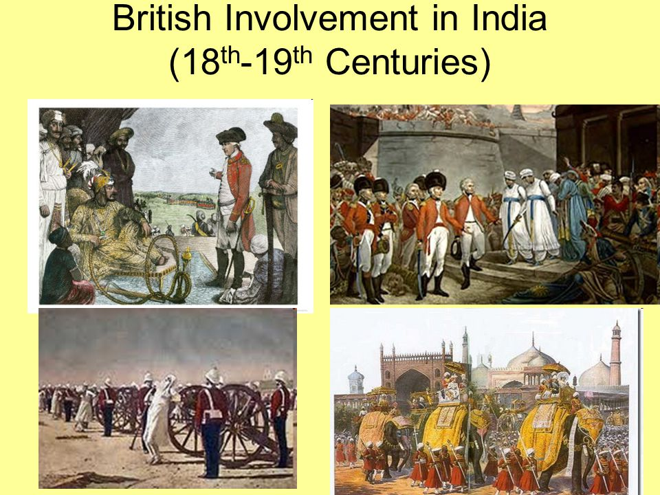 British Presence in India: 18 th century Until 1750s – coastal presence During and after 1750s – gradual military dominance and territorial acquisitions