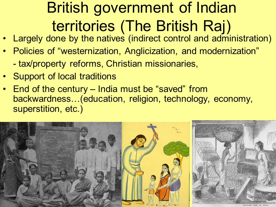 """British government of Indian territories (The British Raj) Largely done by the natives (indirect control and administration) Policies of """"westernizati"""
