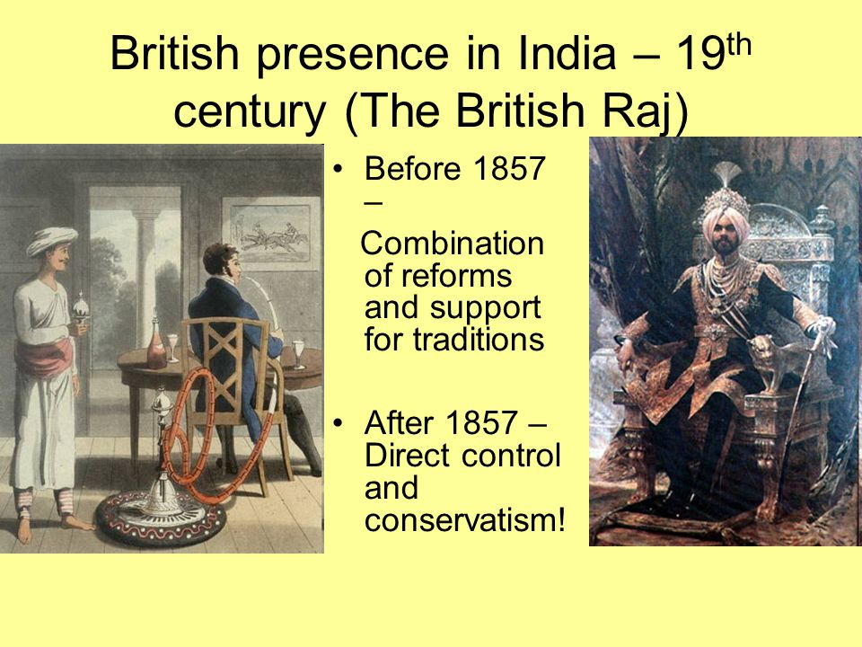 British presence in India – 19 th century (The British Raj) Before 1857 – Combination of reforms and support for traditions After 1857 – Direct contro