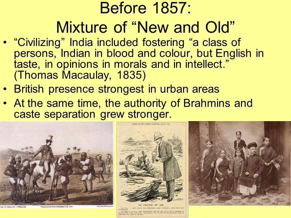 """Before 1857: Mixture of """"New and Old"""" """"Civilizing"""" India included fostering """"a class of persons, Indian in blood and colour, but English in taste, in"""