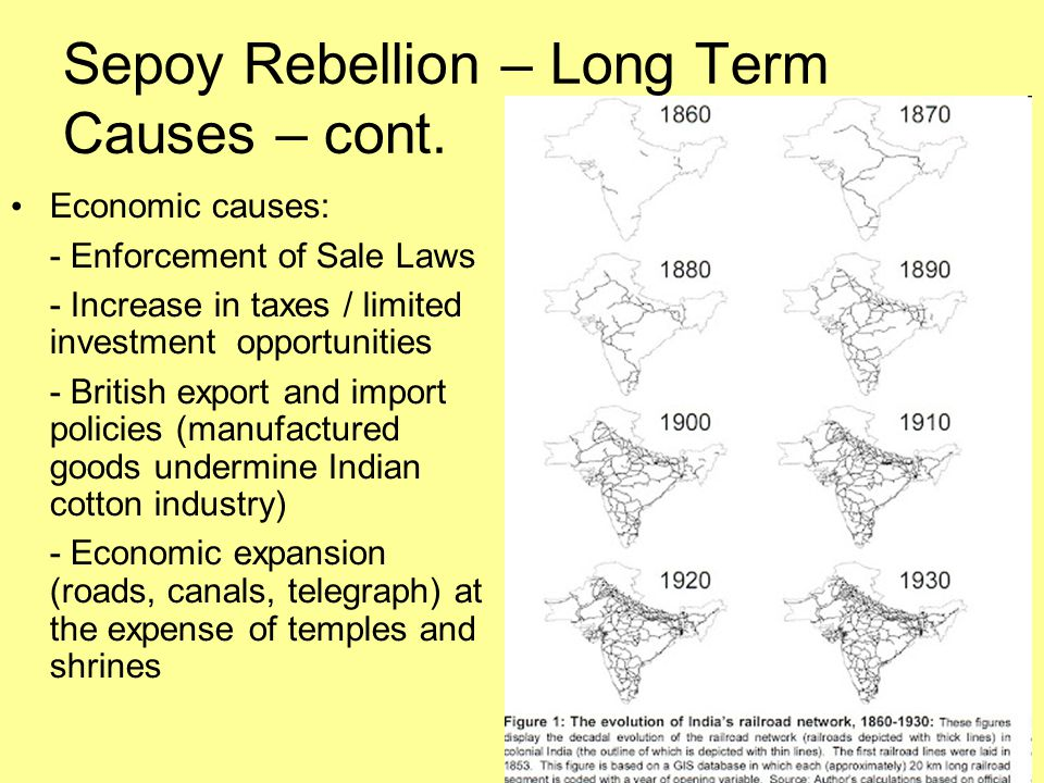 Sepoy Rebellion – Long Term Causes – cont. Economic causes: - Enforcement of Sale Laws - Increase in taxes / limited investment opportunities - Britis