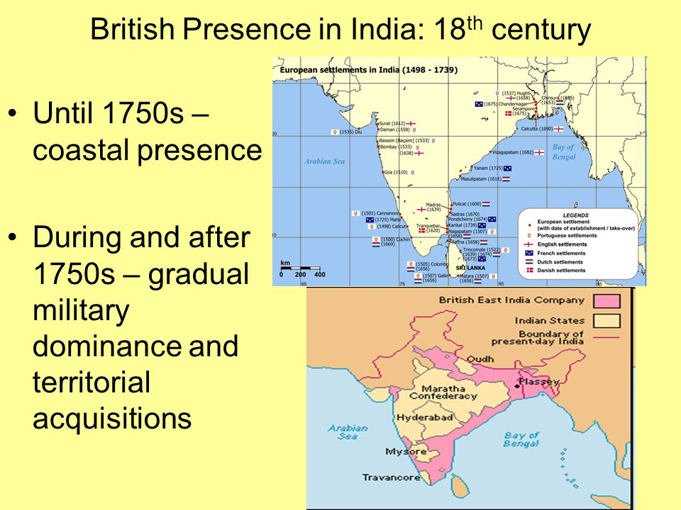 British Presence in India: 18 th century Until 1750s – coastal presence During and after 1750s – gradual military dominance and territorial acquisitio