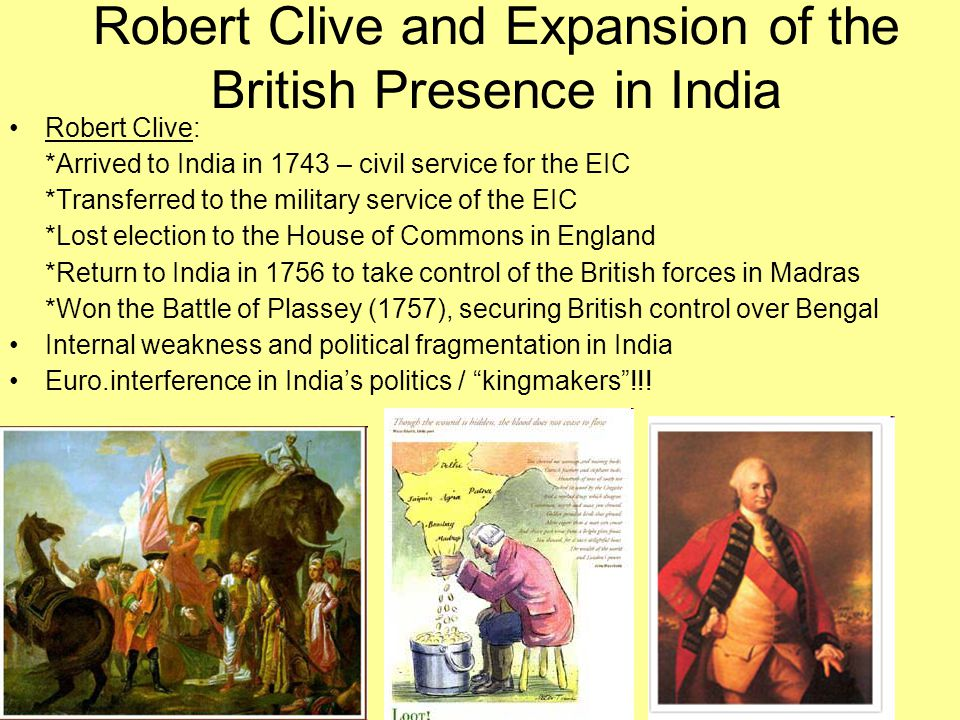 Robert Clive and Expansion of the British Presence in India Robert Clive: *Arrived to India in 1743 – civil service for the EIC *Transferred to the mi