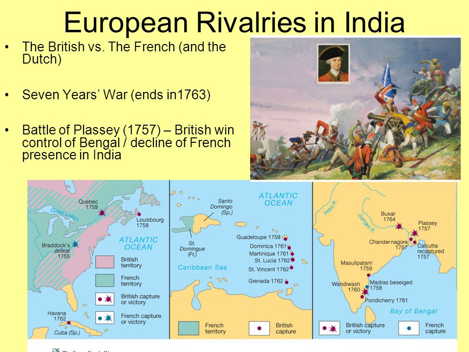 European Rivalries in India The British vs. The French (and the Dutch) Seven Years' War (ends in1763) Battle of Plassey (1757) – British win control o