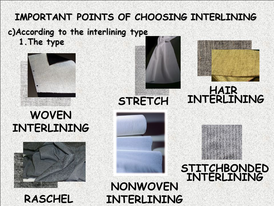IMPORTANT POINTS OF CHOOSING INTERLINING c)According to the interlining type 1.The type NONWOVEN INTERLINING HAIR INTERLINING STITCHBONDED INTERLINING STRETCH WOVEN INTERLINING RASCHEL