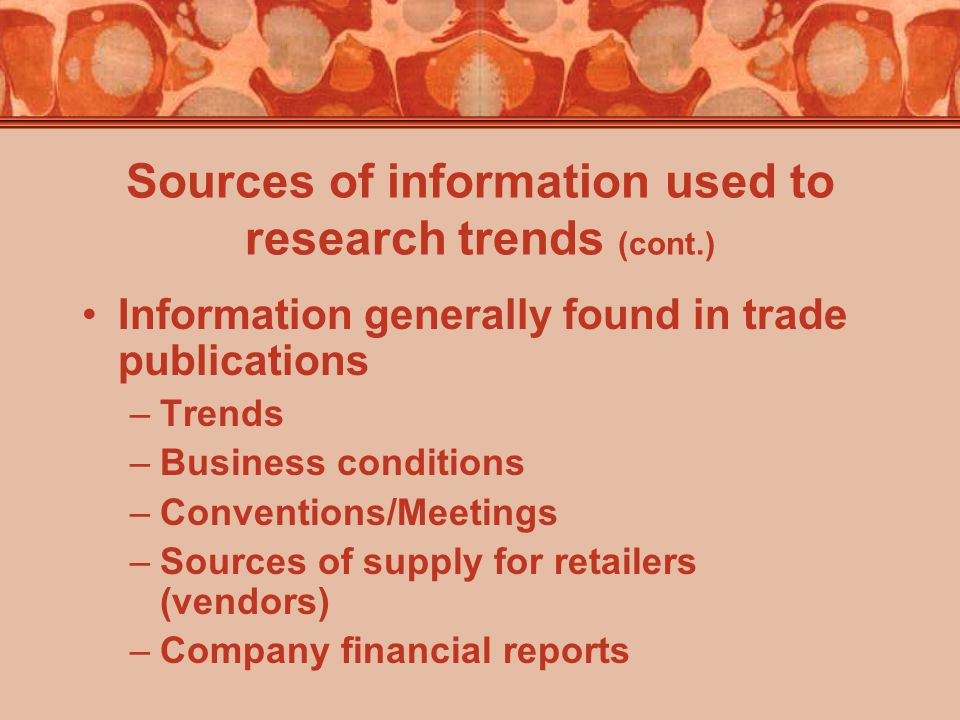 Sources of information used to research trends (cont.) Information generally found in trade publications –Trends –Business conditions –Conventions/Meetings –Sources of supply for retailers (vendors) –Company financial reports