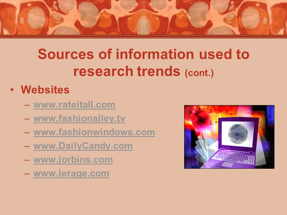 Sources of information used to research trends (cont.) Websites –www.rateitall.comwww.rateitall.com –www.fashionalley.tvwww.fashionalley.tv –www.fashionwindows.comwww.fashionwindows.com –www.DailyCandy.comwww.DailyCandy.com –www.jorbins.comwww.jorbins.com –www.lerage.comwww.lerage.com