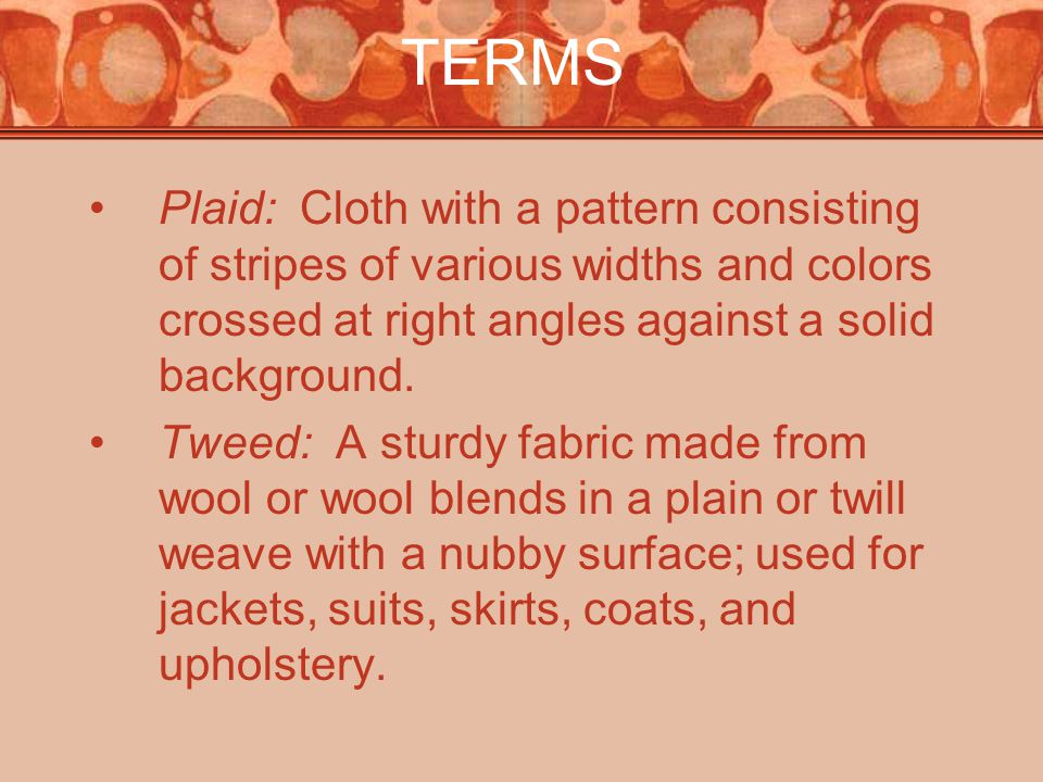 TERMS Plaid: Cloth with a pattern consisting of stripes of various widths and colors crossed at right angles against a solid background.