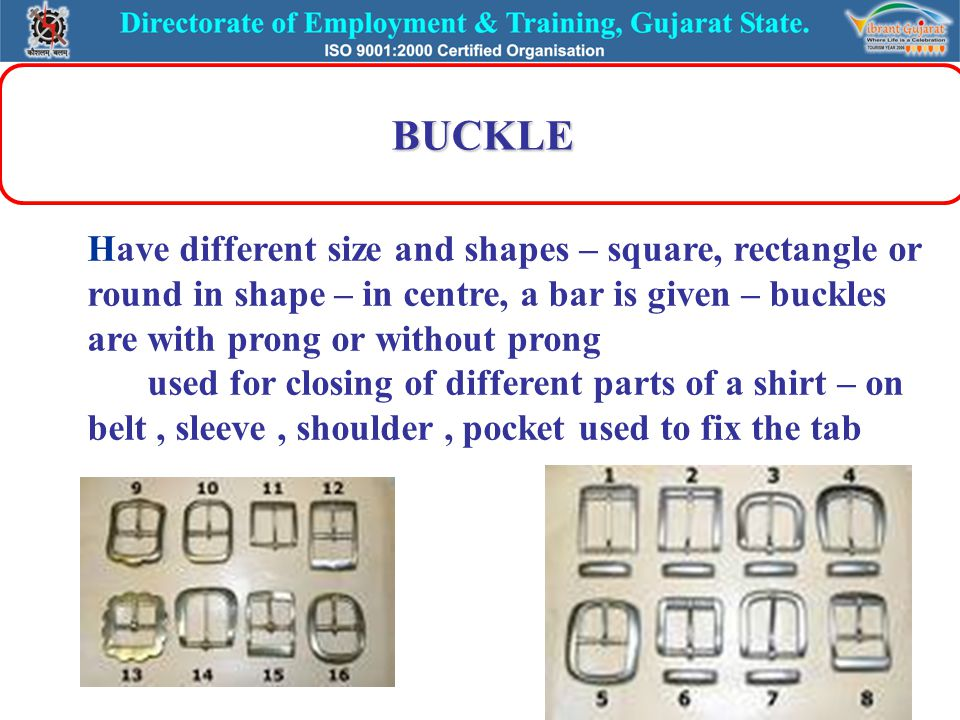 BUCKLE Have different size and shapes – square, rectangle or round in shape – in centre, a bar is given – buckles are with prong or without prong used
