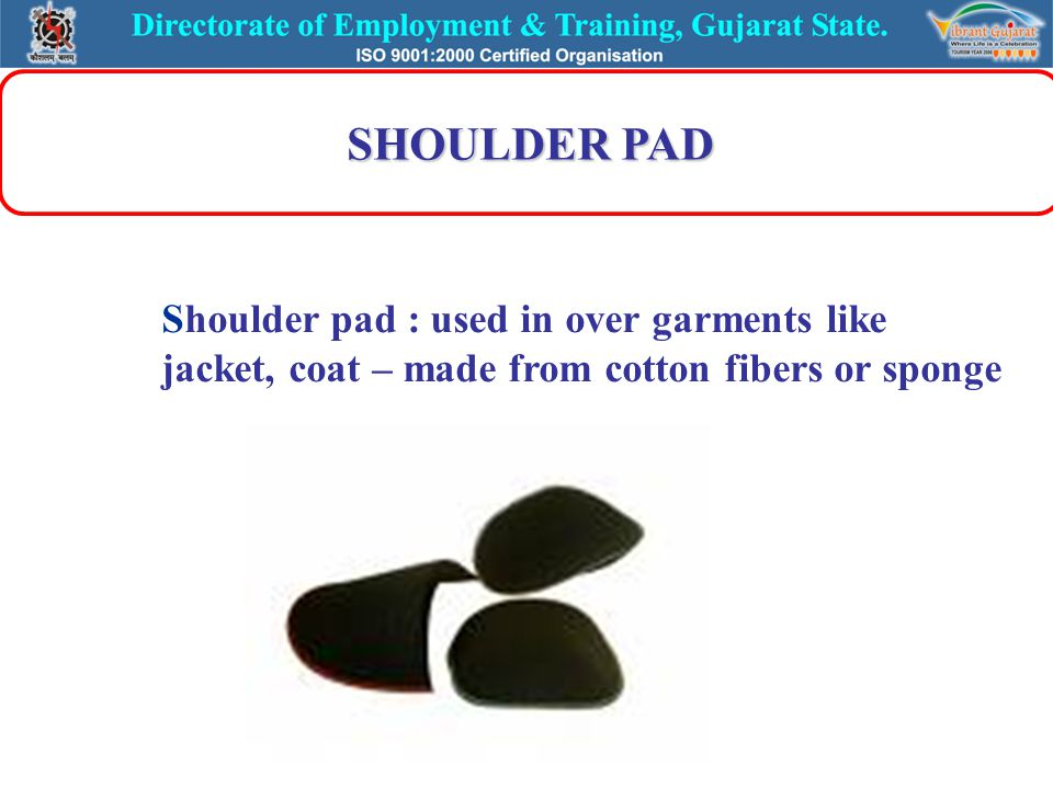 SHOULDER PAD Shoulder pad : used in over garments like jacket, coat – made from cotton fibers or sponge