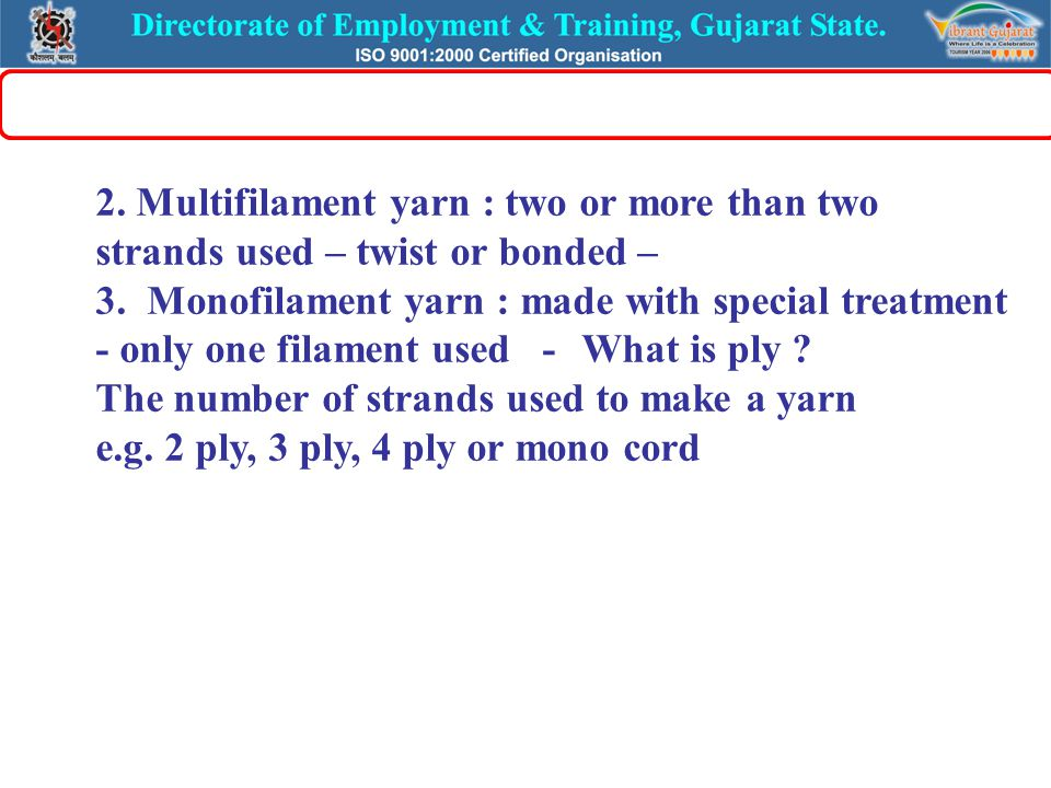 2. Multifilament yarn : two or more than two strands used – twist or bonded – 3. Monofilament yarn : made with special treatment - only one filament u