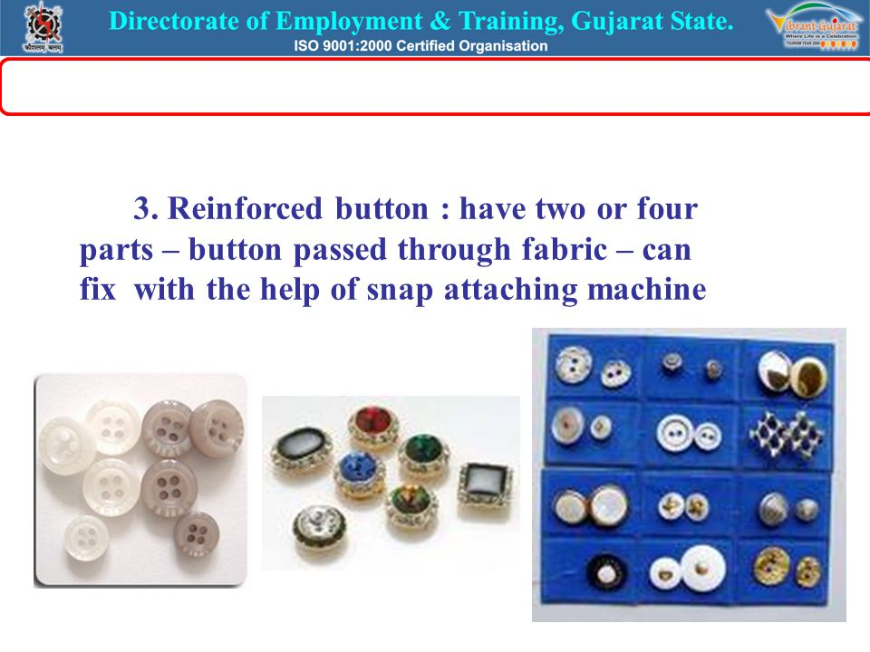 3. Reinforced button : have two or four parts – button passed through fabric – can fix with the help of snap attaching machine