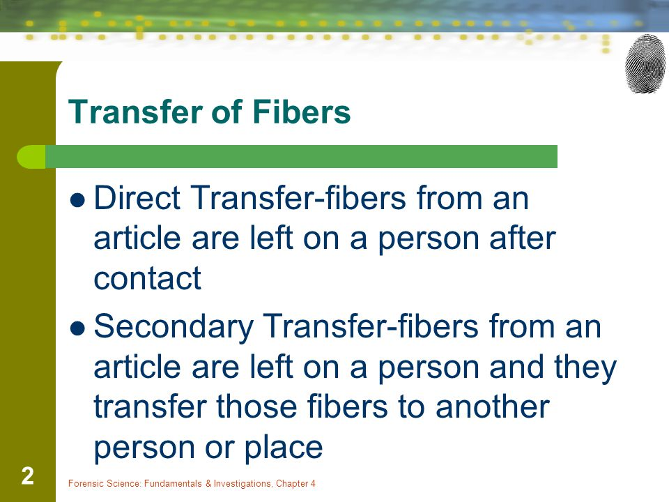 Transfer of Fibers Direct Transfer-fibers from an article are left on a person after contact Secondary Transfer-fibers from an article are left on a p