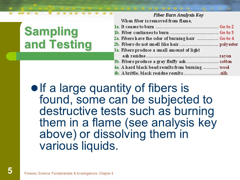 Forensic Science: Fundamentals & Investigations, Chapter 4 5 Sampling and Testing If a large quantity of fibers is found, some can be subjected to des