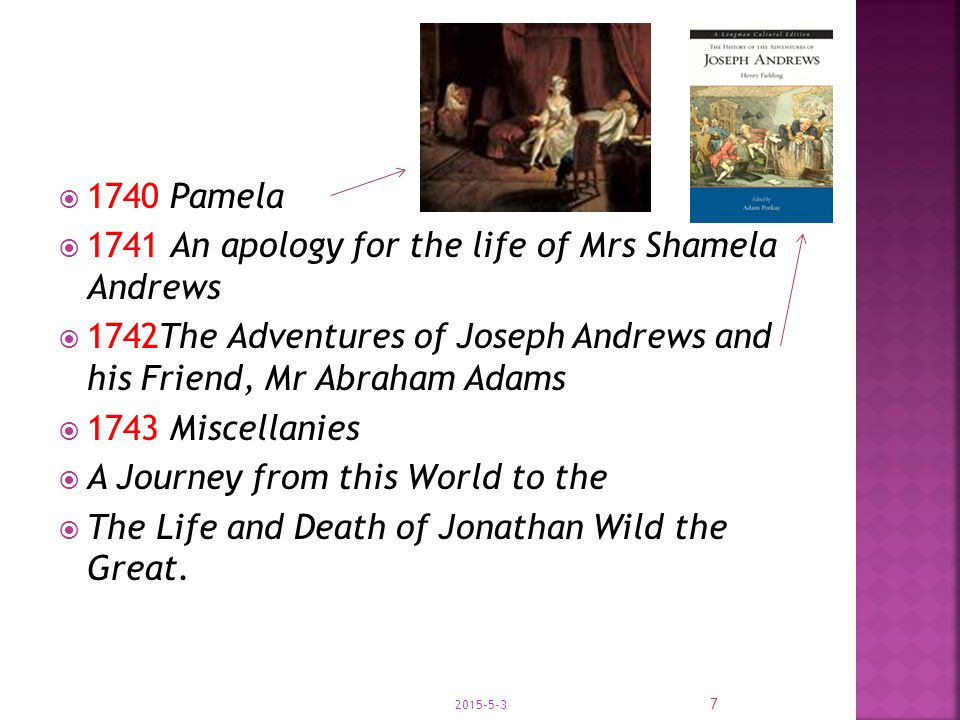  1740 Pamela  1741 An apology for the life of Mrs Shamela Andrews  1742The Adventures of Joseph Andrews and his Friend, Mr Abraham Adams  1743 Miscellanies  A Journey from this World to the  The Life and Death of Jonathan Wild the Great.