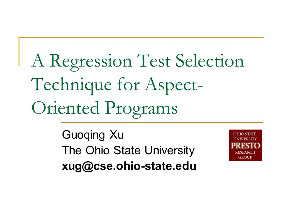A Regression Test Selection Technique for Aspect- Oriented Programs Guoqing Xu The Ohio State University xug@cse.ohio-state.edu