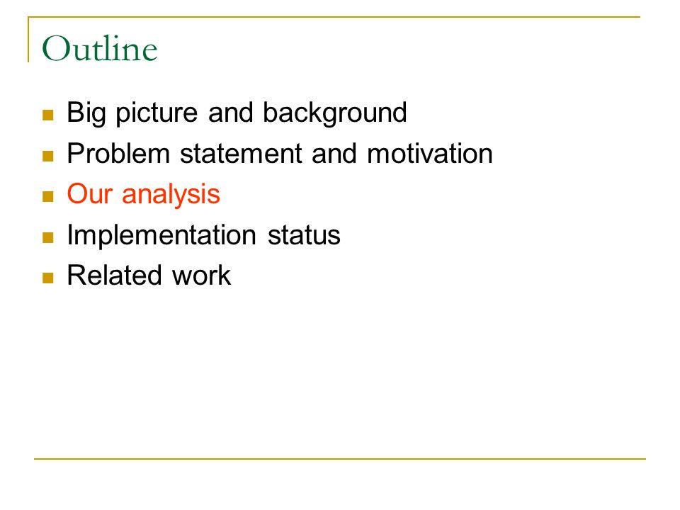 Outline Big picture and background Problem statement and motivation Our analysis Implementation status Related work
