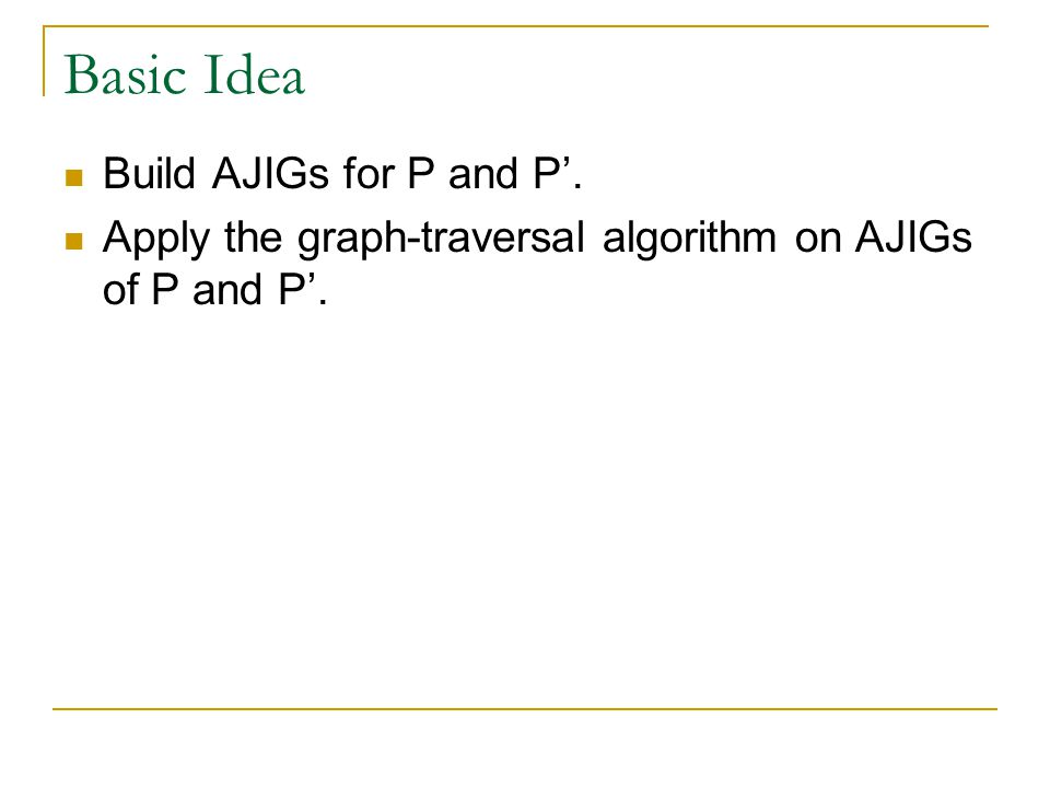 Basic Idea Build AJIGs for P and P'. Apply the graph-traversal algorithm on AJIGs of P and P'.