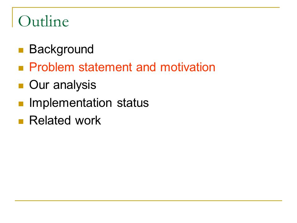 Outline Background Problem statement and motivation Our analysis Implementation status Related work