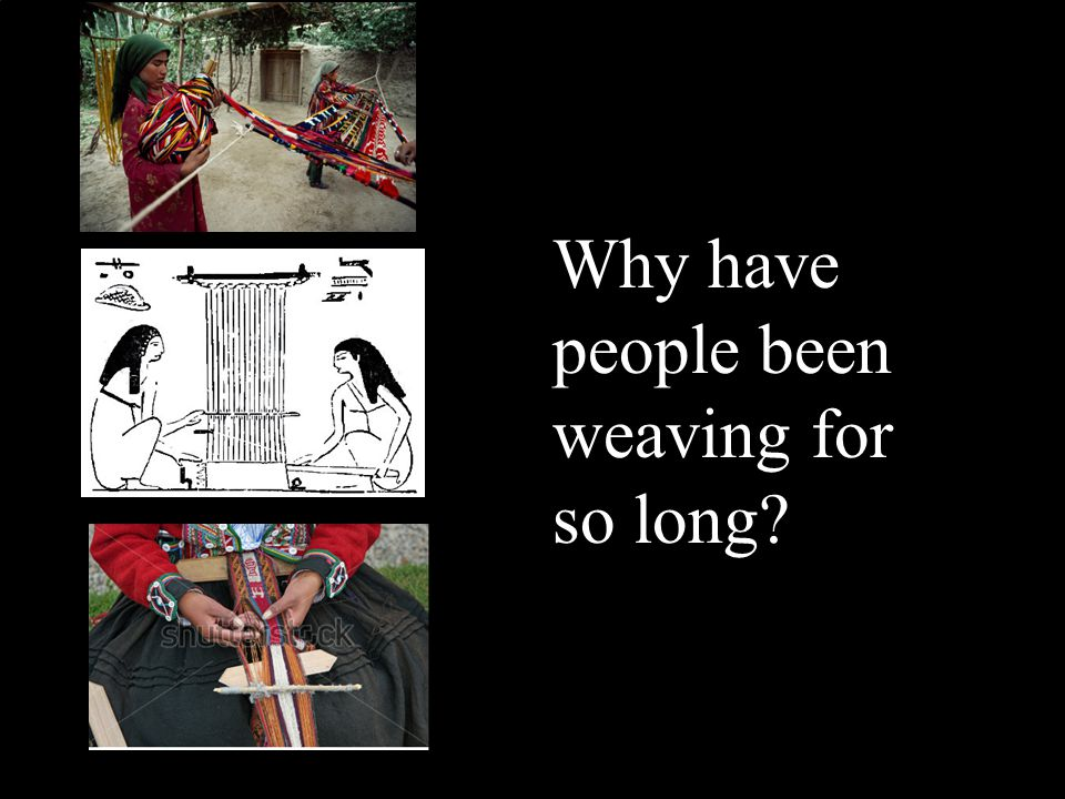Why have people been weaving for so long?