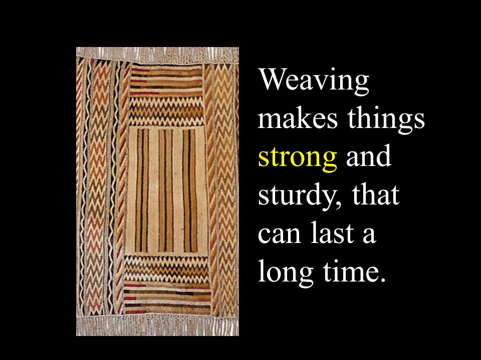 Weaving makes things strong and sturdy, that can last a long time.