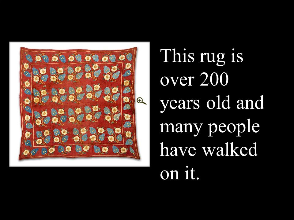 This rug is over 200 years old and many people have walked on it.