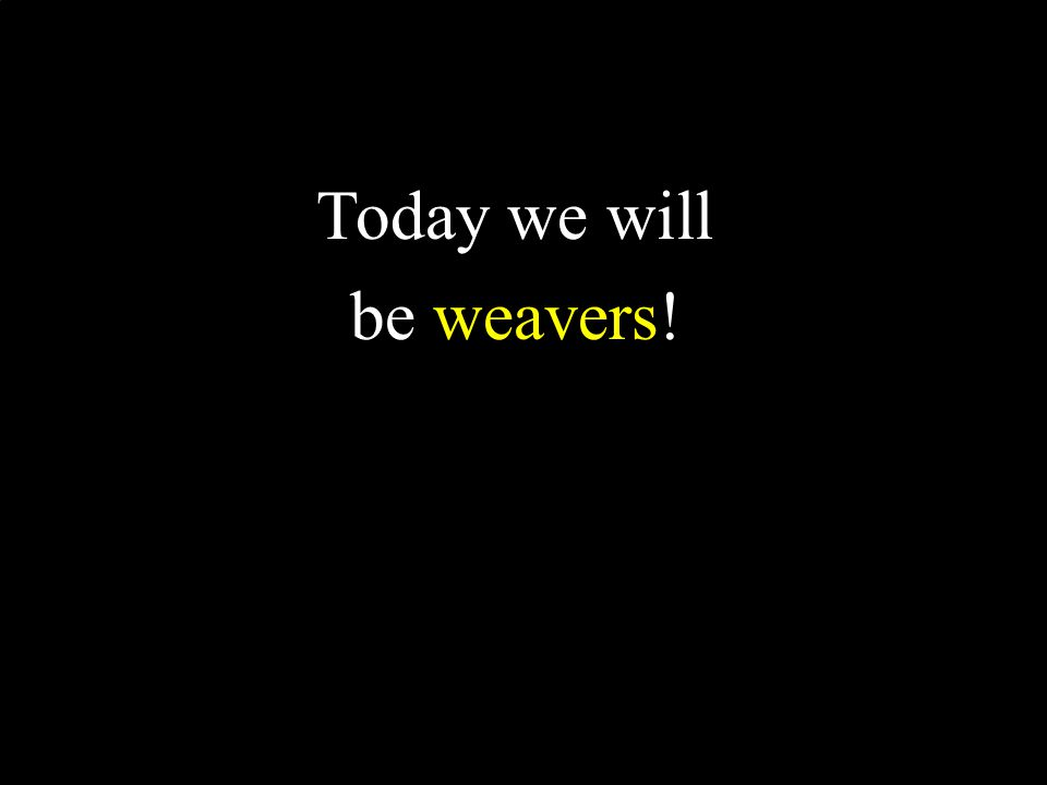 Today we will be weavers!