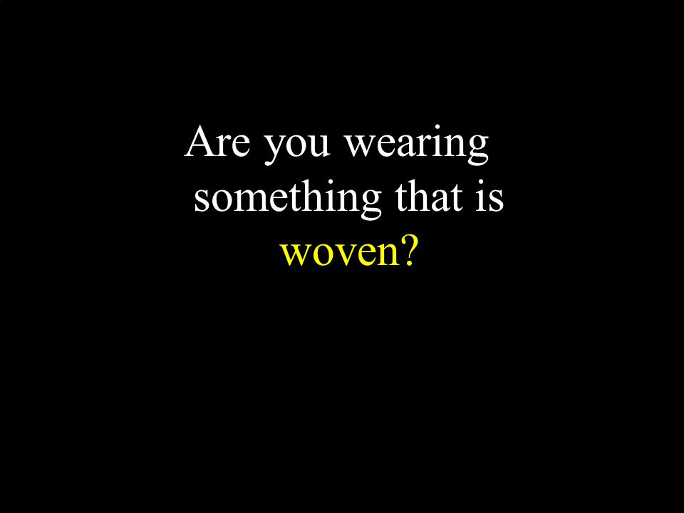 Are you wearing something that is woven?