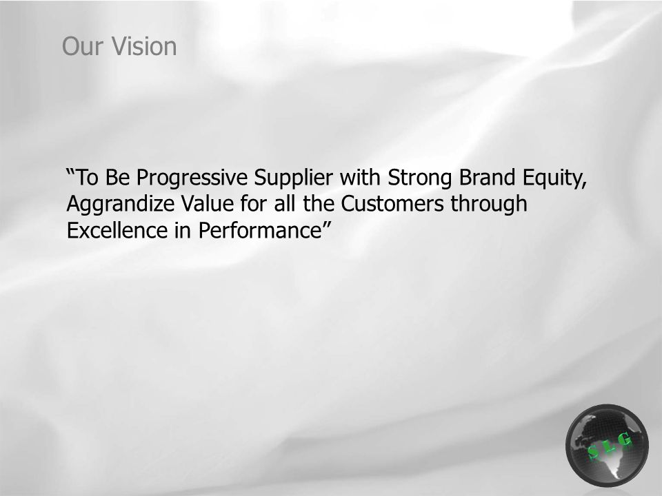 To Be Progressive Supplier with Strong Brand Equity, Aggrandize Value for all the Customers through Excellence in Performance Our Vision