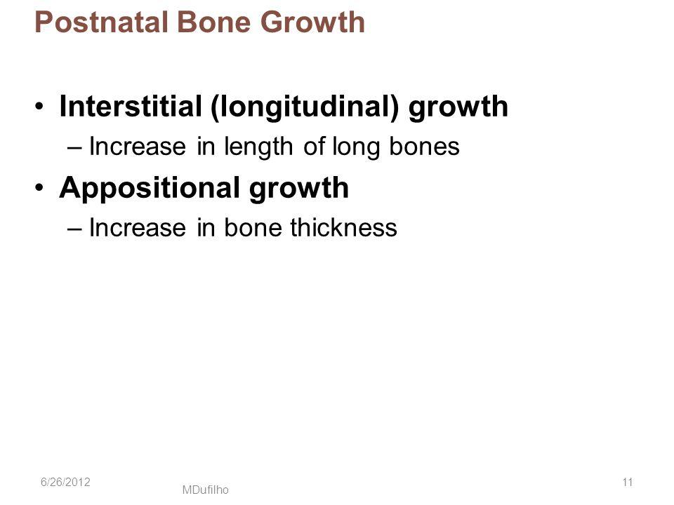 MDufilho Postnatal Bone Growth Interstitial (longitudinal) growth –Increase in length of long bones Appositional growth –Increase in bone thickness 6/